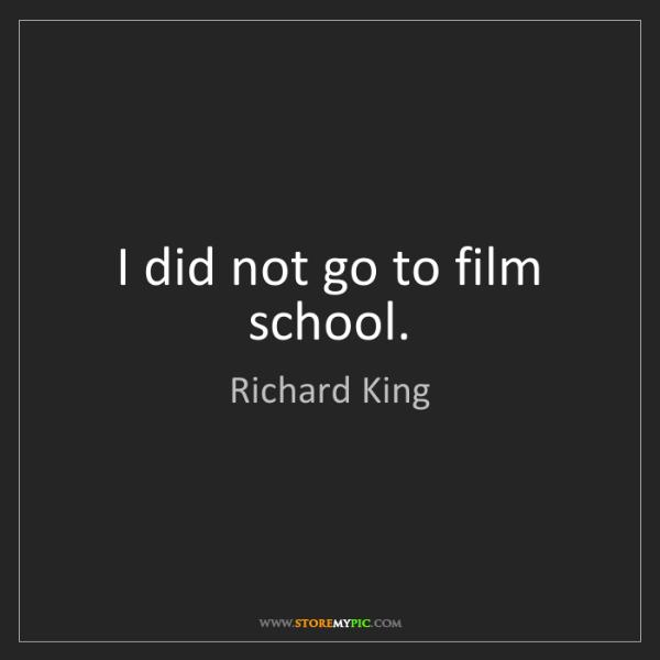 Richard King: I did not go to film school.
