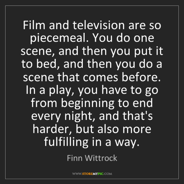 Finn Wittrock: Film and television are so piecemeal. You do one scene,...
