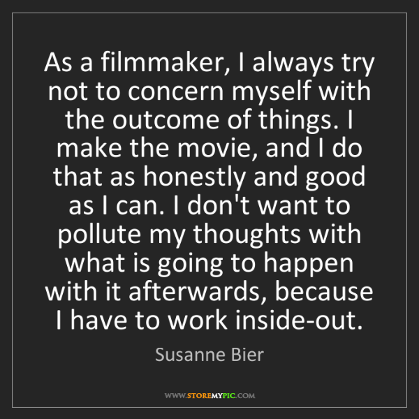 Susanne Bier: As a filmmaker, I always try not to concern myself with...