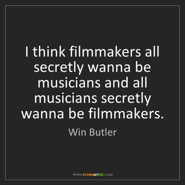 Win Butler: I think filmmakers all secretly wanna be musicians and...