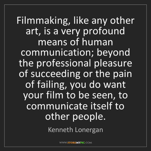 Kenneth Lonergan: Filmmaking, like any other art, is a very profound means...