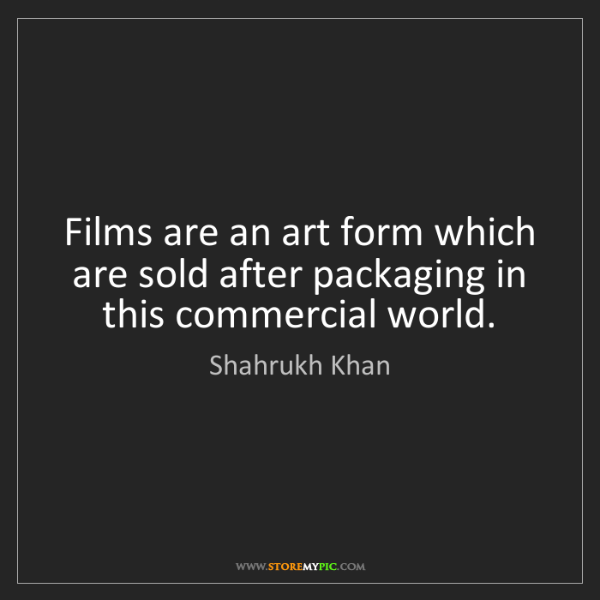 Shahrukh Khan: Films are an art form which are sold after packaging...