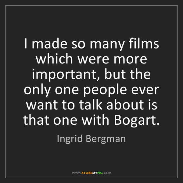 Ingrid Bergman: I made so many films which were more important, but the...