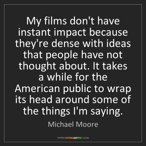 Michael Moore: My films don't have instant impact because they're dense...