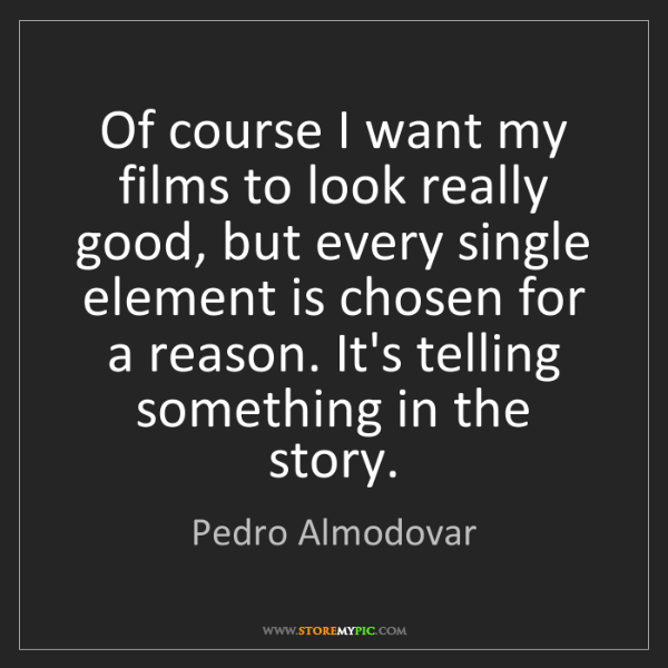 Pedro Almodovar: Of course I want my films to look really good, but every...