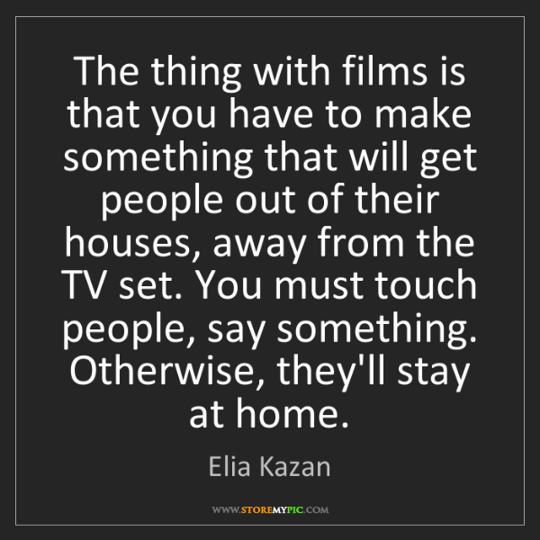 Elia Kazan: The thing with films is that you have to make something...