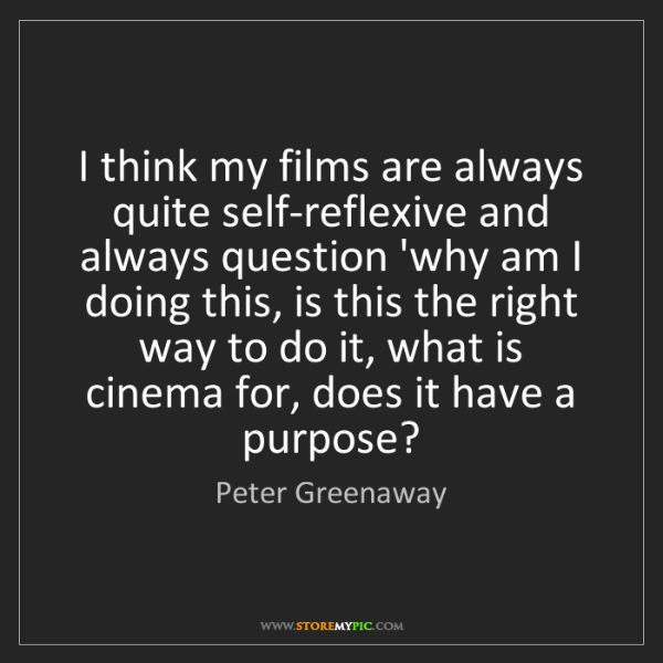 Peter Greenaway: I think my films are always quite self-reflexive and...