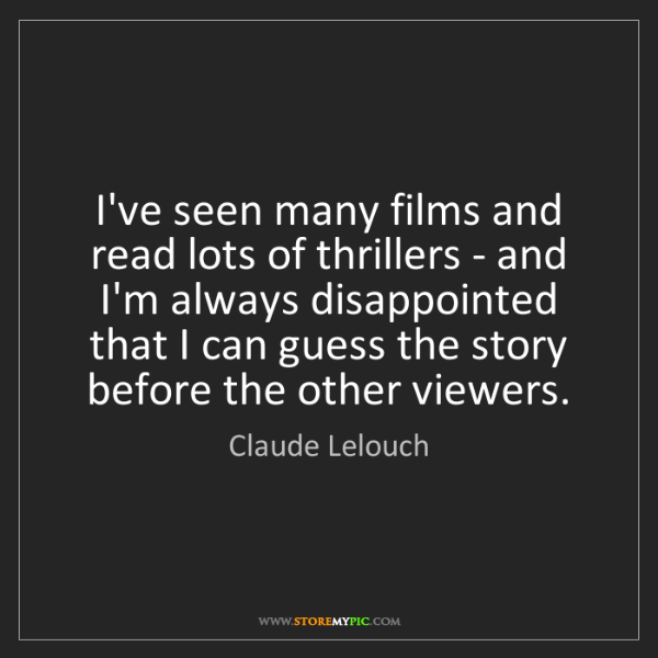 Claude Lelouch: I've seen many films and read lots of thrillers - and...