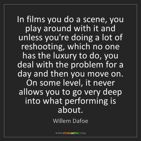 Willem Dafoe: In films you do a scene, you play around with it and...
