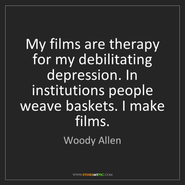 Woody Allen: My films are therapy for my debilitating depression....