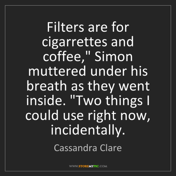 "Cassandra Clare: Filters are for cigarrettes and coffee,"" Simon muttered..."