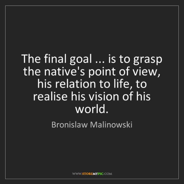 Bronislaw Malinowski: The final goal ... is to grasp the native's point of...