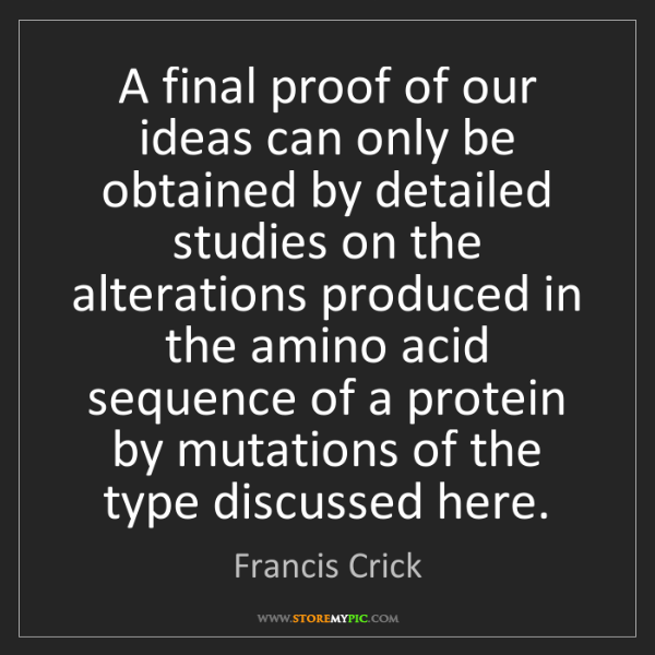 Francis Crick: A final proof of our ideas can only be obtained by detailed...