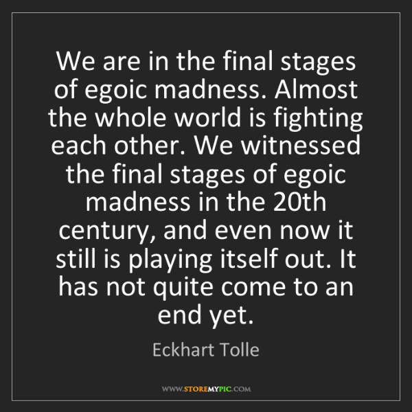 Eckhart Tolle: We are in the final stages of egoic madness. Almost the...