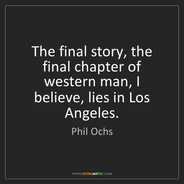 Phil Ochs: The final story, the final chapter of western man, I...