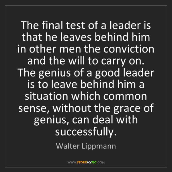 Walter Lippmann: The final test of a leader is that he leaves behind him...