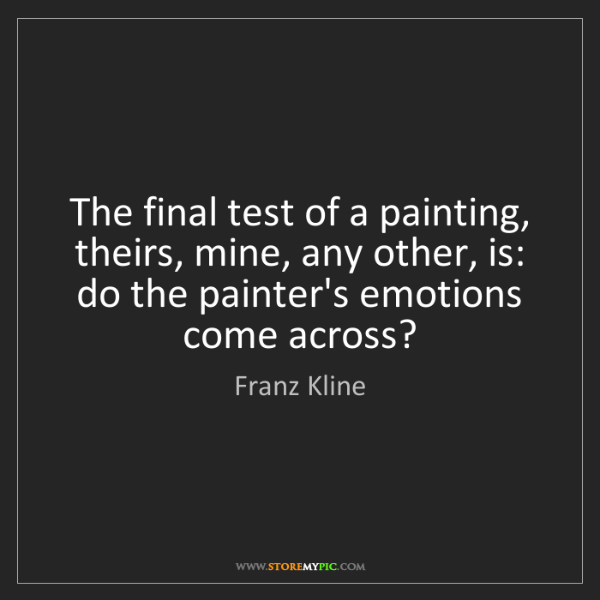 Franz Kline: The final test of a painting, theirs, mine, any other,...