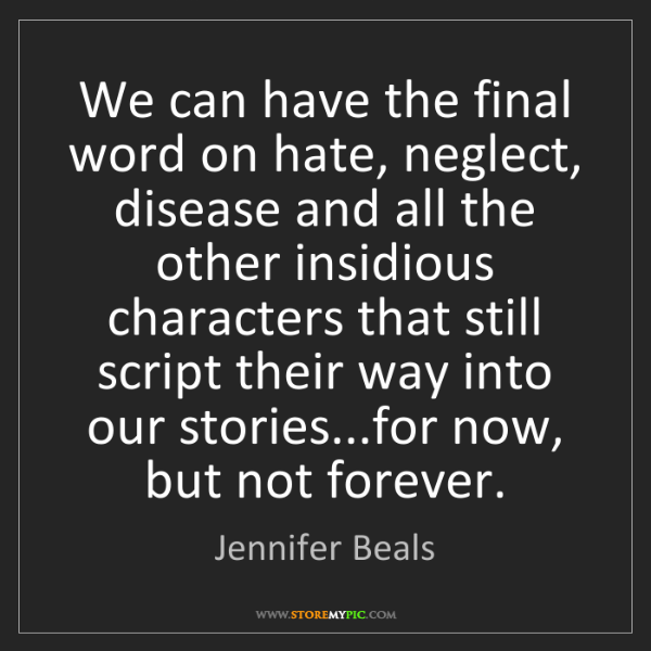 Jennifer Beals: We can have the final word on hate, neglect, disease...