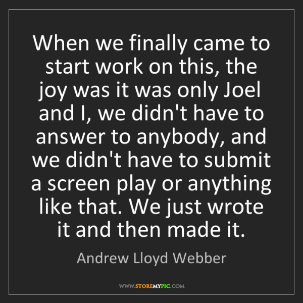 Andrew Lloyd Webber: When we finally came to start work on this, the joy was...