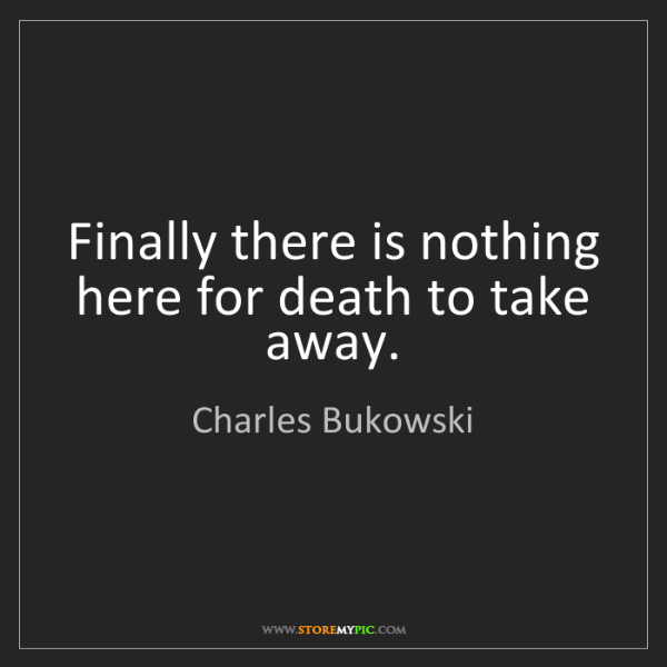Charles Bukowski: Finally there is nothing here for death to take away.