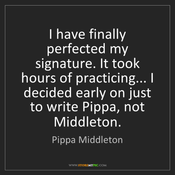 Pippa Middleton: I have finally perfected my signature. It took hours...