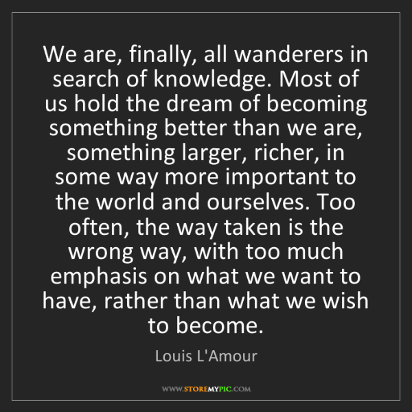 Louis L'Amour: We are, finally, all wanderers in search of knowledge....
