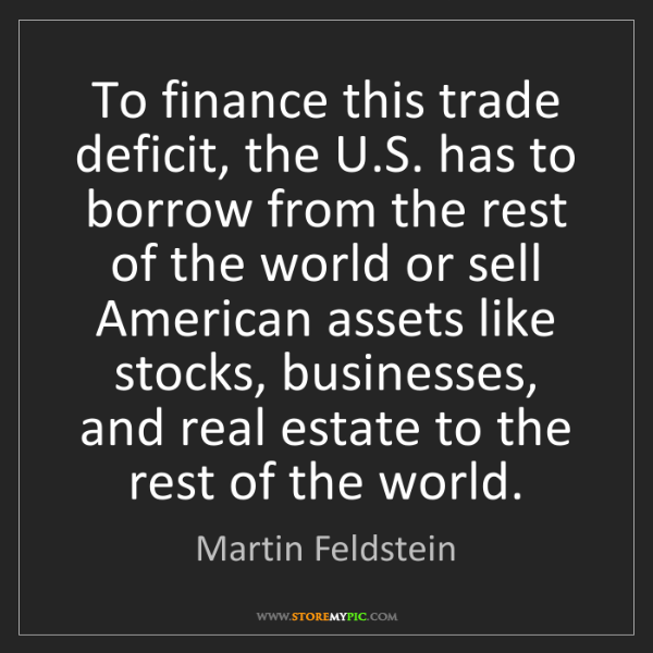 Martin Feldstein: To finance this trade deficit, the U.S. has to borrow...