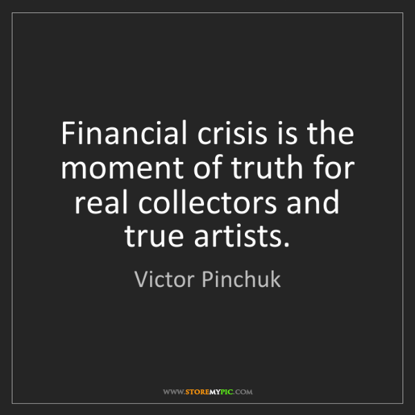Victor Pinchuk: Financial crisis is the moment of truth for real collectors...