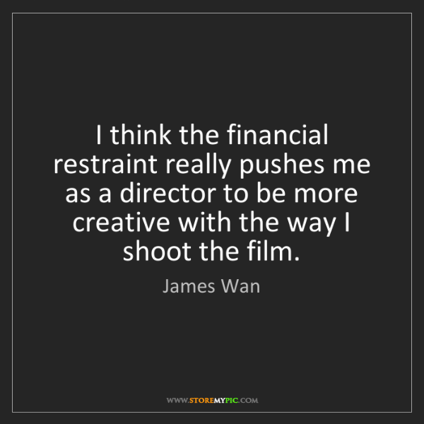 James Wan: I think the financial restraint really pushes me as a...