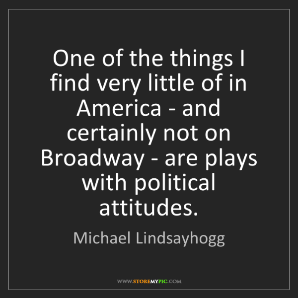 Michael Lindsayhogg: One of the things I find very little of in America -...