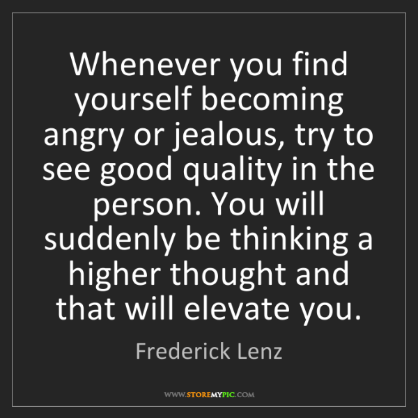 Frederick Lenz: Whenever you find yourself becoming angry or jealous,...