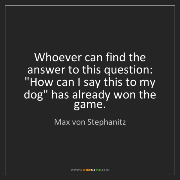 "Max von Stephanitz: Whoever can find the answer to this question: ""How can..."