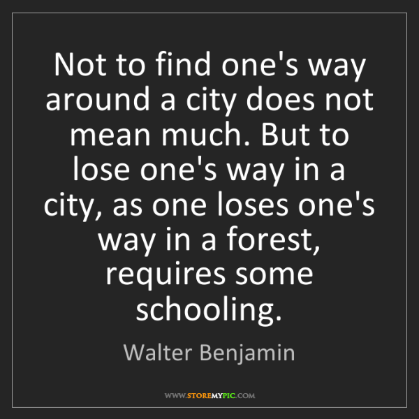 Walter Benjamin: Not to find one's way around a city does not mean much....