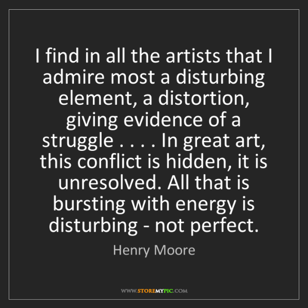 Henry Moore: I find in all the artists that I admire most a disturbing...
