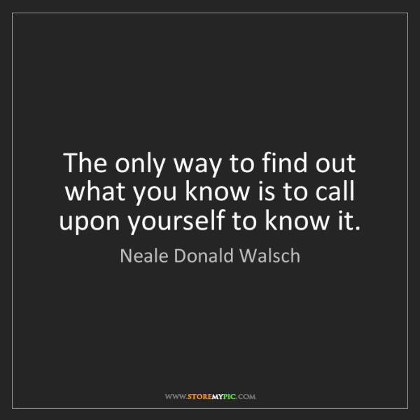 Neale Donald Walsch: The only way to find out what you know is to call upon...
