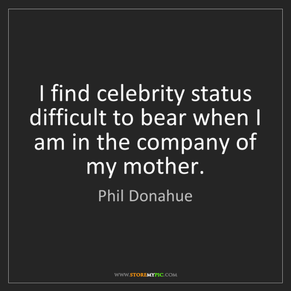 Phil Donahue: I find celebrity status difficult to bear when I am in...