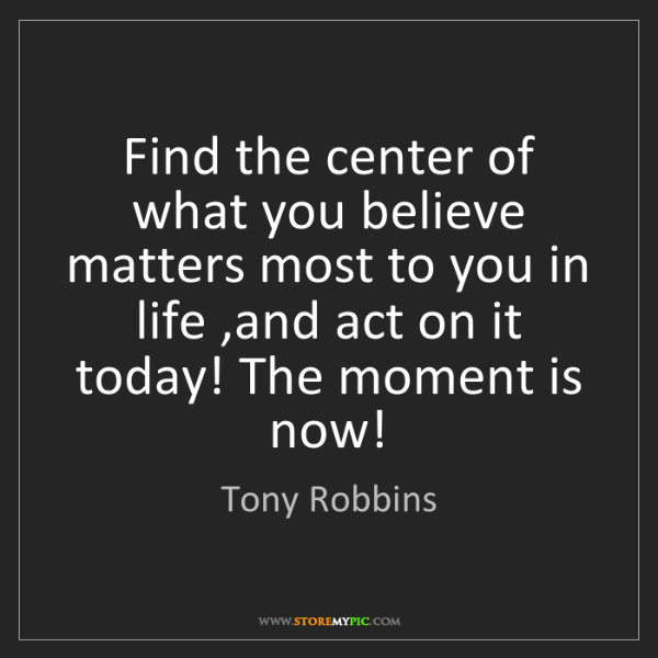 Tony Robbins: Find the center of what you believe matters most to you...
