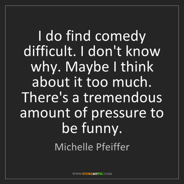 Michelle Pfeiffer: I do find comedy difficult. I don't know why. Maybe I...