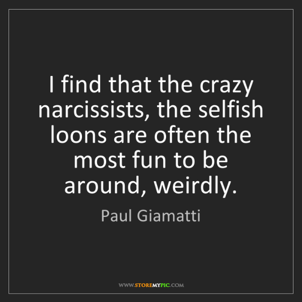 Paul Giamatti: I find that the crazy narcissists, the selfish loons...