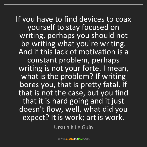 Ursula K Le Guin: If you have to find devices to coax yourself to stay...