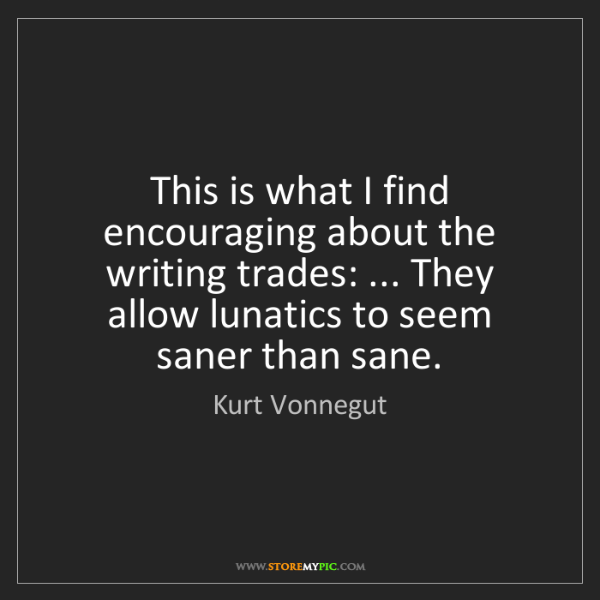 Kurt Vonnegut: This is what I find encouraging about the writing trades:...