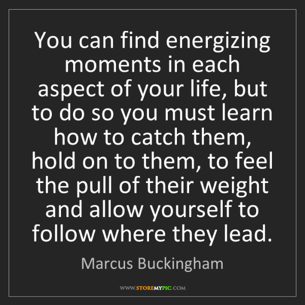 Marcus Buckingham: You can find energizing moments in each aspect of your...