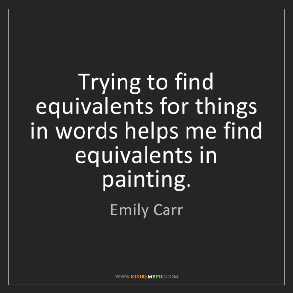 Emily Carr: Trying to find equivalents for things in words helps...