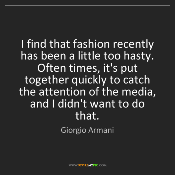 Giorgio Armani: I find that fashion recently has been a little too hasty....