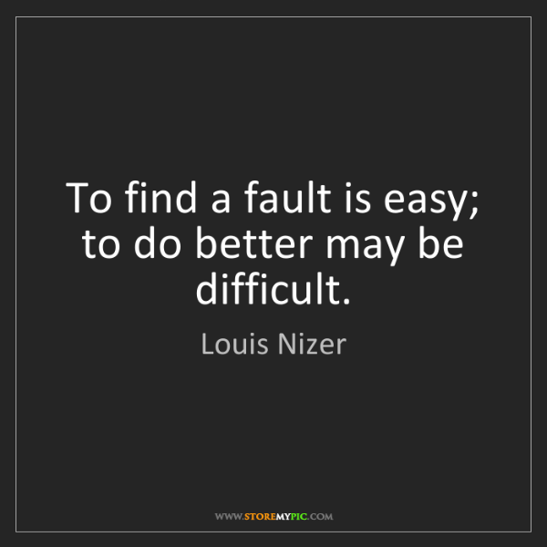 Louis Nizer: To find a fault is easy; to do better may be difficult.