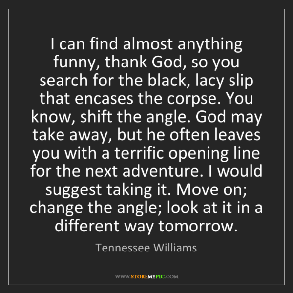 Tennessee Williams: I can find almost anything funny, thank God, so you search...