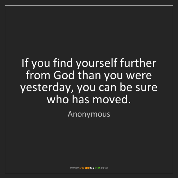 Anonymous: If you find yourself further from God than you were yesterday,...