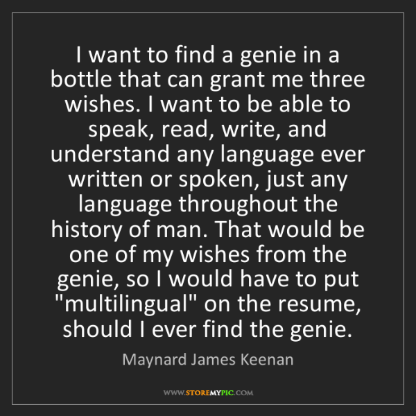 Maynard James Keenan: I want to find a genie in a bottle that can grant me...
