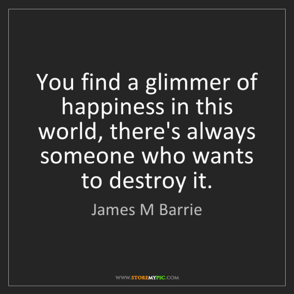 James M Barrie: You find a glimmer of happiness in this world, there's...