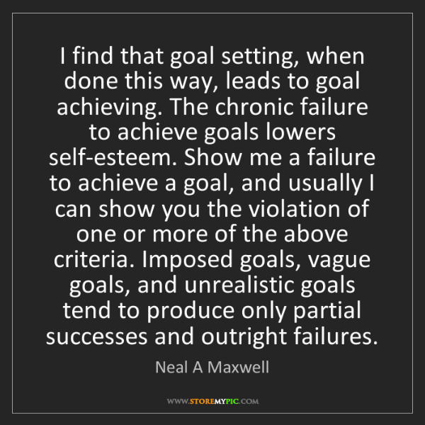Neal A Maxwell: I find that goal setting, when done this way, leads to...